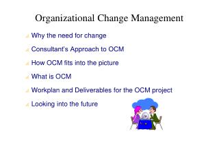 Why the need for change Consultant's Approach to OCM How OCM fits into the picture What is OCM Workplan and Deliverables