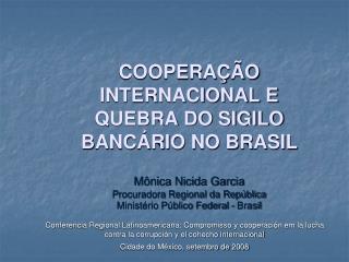 COOPERAÇÃO INTERNACIONAL E QUEBRA DO SIGILO BANCÁRIO NO BRASIL Mônica Nicida Garcia Procuradora Regional da República M