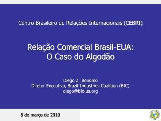 Centro Brasileiro de Relações Internacionais (CEBRI) Relação Comercial Brasil-EUA: O Caso do Algodão Diego Z. Bonomo