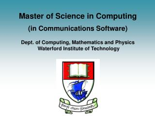 Master of Science in Computing  in Communications Software    Dept. of Computing, Mathematics and Physics  Waterford Ins