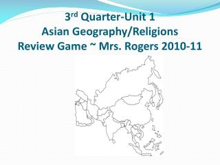 3 rd  Quarter-Unit 1 Asian Geography/Religions Review Game ~ Mrs. Rogers 2010-11