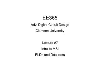 EE365 Adv. Digital Circuit Design Clarkson University Lecture #7 Intro to MSI PLDs and Decoders