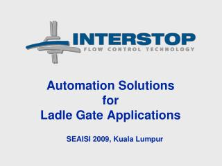 Automation Solutions for Ladle Gate Applications SEAISI 2009, Kuala Lumpur
