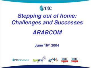 Stepping out of home: Challenges and Successes ARABCOM June 16 th 2004