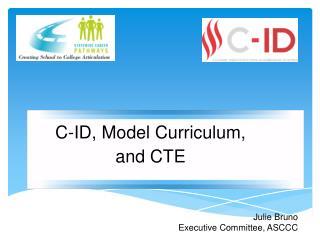 C-ID, Model Curriculum, and CTE Julie Bruno Executive Committee, ASCCC
