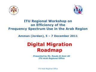 ITU Regional Workshop on on Efficiency of the Frequency Spectrum Use in the Arab Region Amman (Jordan), 5 – 7 Decembe