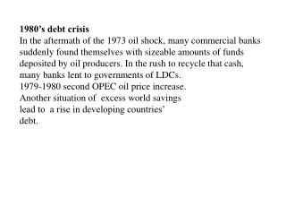 1980's debt crisis In the aftermath of the 1973 oil shock, many commercial banks suddenly found themselves with sizeabl