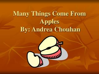 Many Things Come From Apples By: Andrea Chouhan