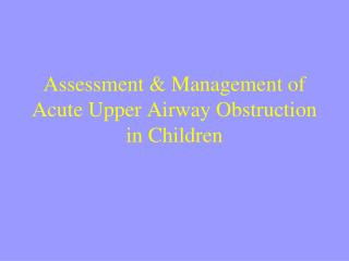 Assessment & Management of Acute Upper Airway Obstruction in Children