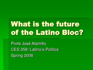 What is the future of the Latino Bloc?