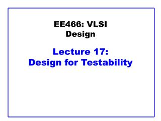 EE466: VLSI Design Lecture 17: Design for Testability