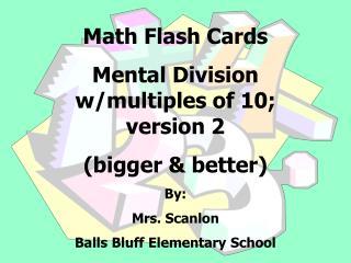 Math Flash Cards Mental Division w/multiples of 10; version 2 (bigger & better) By: Mrs. Scanlon Balls Bluff El