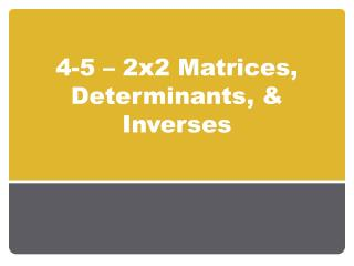 4-5  – 2x2 Matrices, Determinants, & Inverses