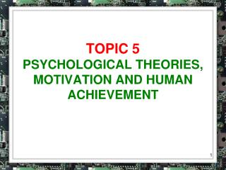TOPIC 5 PSYCHOLOGICAL THEORIES, MOTIVATION AND HUMAN ACHIEVEMENT