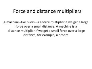 A machine--like pliers--is a force multiplier if we get a large force over a small distance. A machine is a