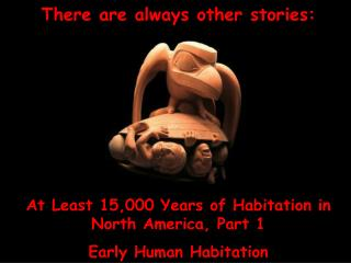 There are always other stories:      At Least 15,000 Years of Habitation in  North America, Part 1 Early Human Habitatio