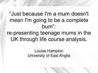 """Just because I'm a mum doesn't mean I'm going to be a complete bum"":  re-presenting teenage mums in the UK through life"