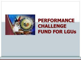 PERFORMANCE CHALLENGE FUND FOR LGUs