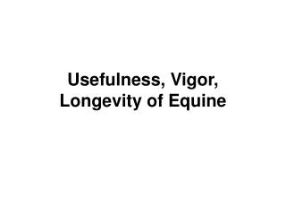 Usefulness, Vigor, Longevity of Equine