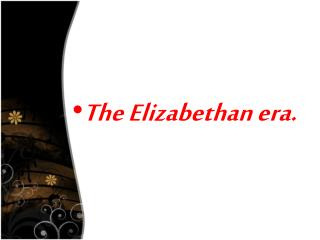 The Elizabethan era.