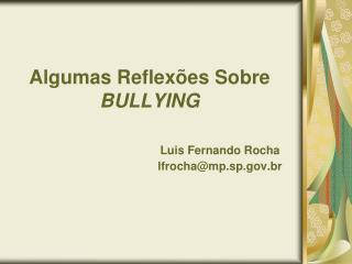 Algumas Reflexões Sobre BULLYING Luis Fernando Rocha lfrocha@mp.sp.gov.br