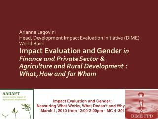 Arianna Legovini Head, Development Impact Evaluation Initiative (DIME) World Bank Impact Evaluation and Gender  in  Fina