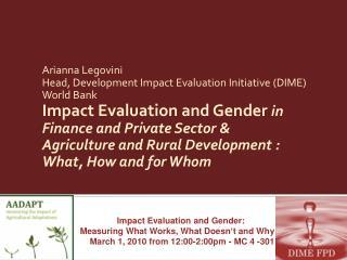 Arianna Legovini Head, Development Impact Evaluation Initiative (DIME) World Bank Impact Evaluation and Gender in Fina