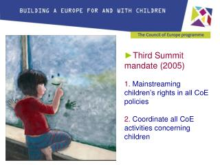 Third Summit mandate (2005) 1. Mainstreaming children's rights in all CoE policies 2. Coordinate all CoE activities co