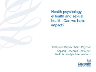 Katherine Brown PhD  C.Psychol Applied Research Centre for Health & Lifestyle Interventions