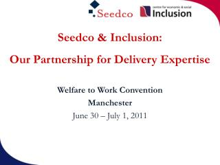 Seedco & Inclusion:   Our Partnership for Delivery Expertise Welfare to Work Convention Manchester June 30 – July 1,