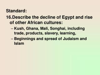 Standard: 16.Describe the decline of Egypt and rise of other African cultures: Kush, Ghana, Mali, Songhai, including tra