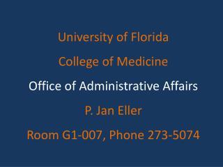 University of Florida College of Medicine Office of Administrative Affairs P. Jan Eller Room G1-007, Phone 273-5074