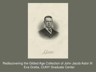 Rediscovering the Gilded Age Collection of John Jacob Astor III  Eva Gratta, CUNY Graduate Center