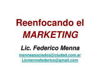 Reenfocando el MARKETING Lic. Federico Menna mennaasociados@ciudad.com.ar Licmennafederico@gmail.com