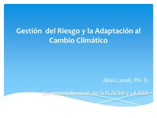 . Allan  Lavell , PH. D. Secretaria General  de la FLACSO y LA RED