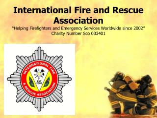 International Fire and Rescue Association  Helping Firefighters and Emergency Services Worldwide since 2002  Charity Num