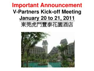 Important Announcement V-Partners Kick-off Meeting January 20 to 21, 2011 東莞虎門豐泰花園酒店