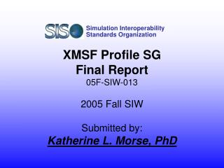 XMSF Profile SG  Final Report 05F-SIW-013 2005 Fall SIW Submitted by: Katherine L. Morse, PhD