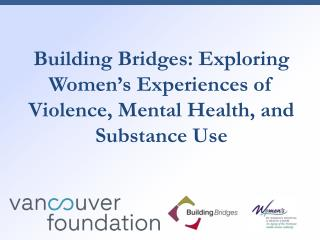 Building Bridges: Exploring Women's Experiences  of Violence , Mental Health, and Substance Use