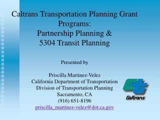 Caltrans Transportation Planning Grant Programs: Partnership Planning  5304 Transit Planning  Presented by  Priscilla Ma