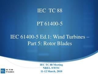 IEC  TC 88 PT 61400-5 IEC 61400-5 Ed.1: Wind Turbines – Part 5: Rotor Blades
