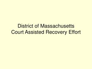 District of Massachusetts  Court Assisted Recovery Effort