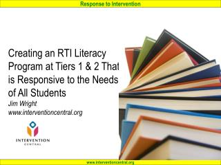 Creating an RTI Literacy Program at Tiers 1  2 That is Responsive to the Needs of All Students Jim Wright interventionce
