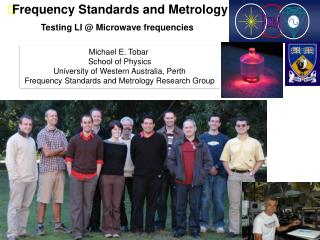 Michael E. Tobar  School of Physics University of Western Australia, Perth Frequency Standards and Metrology Research Gr