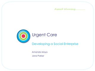 Urgent Care Developing a Social Enterprise Amanda Mayo Jane Parker