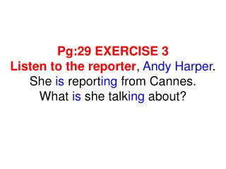 Pg:29 EXERCISE 3 Listen to the reporter , Andy Harper . She is report ing from Cannes. What is sh