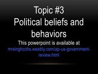Topic #3  Political beliefs and behaviors This powerpoint is available at mrsinghcchs.weebly.com/ap-us-government-review