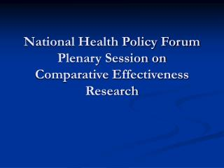 National Health Policy Forum Plenary Session on Comparative Effectiveness Research