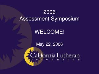 2006 Assessment Symposium WELCOME! May 22, 2006