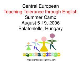 Central European Teaching Tolerance through English Summer Camp August 5-19, 2006 Balatonlelle, Hungary